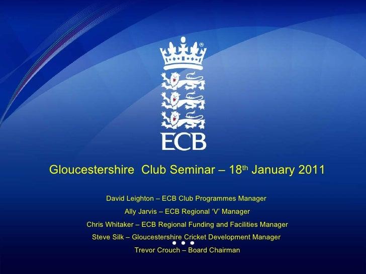 Gloucestershire  Club Seminar – 18 th  January 2011 David Leighton – ECB Club Programmes Manager  Ally Jarvis – ECB Region...