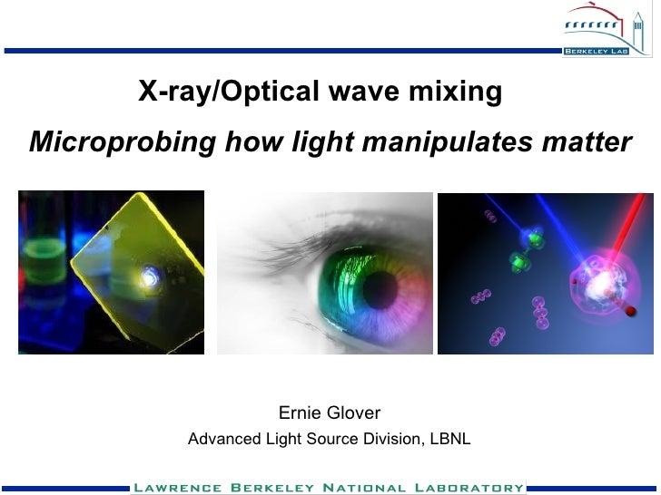 X-ray/Optical wave mixingMicroprobing how light manipulates matter                     Ernie Glover          Advanced Ligh...