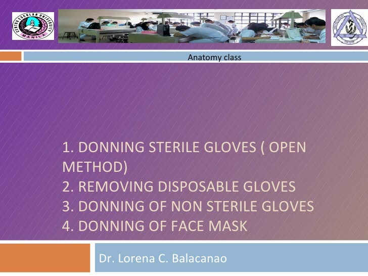 1. DONNING STERILE GLOVES ( OPEN METHOD) 2. REMOVING DISPOSABLE GLOVES 3. DONNING OF NON STERILE GLOVES 4. DONNING OF FACE...