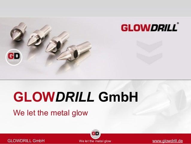 GLOWDRILL GmbH We let the metal glow GLOWDRILL GmbH We let the metal glow www.glowdrill.de