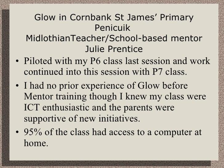 Glow in Cornbank St James' Primary Penicuik  MidlothianTeacher/School-based mentor Julie Prentice <ul><li>Piloted with my ...