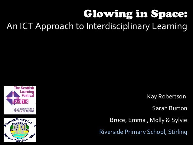 Glowing in Space: An ICT Approach to Interdisciplinary Learning Kay Robertson Sarah Burton Bruce, Emma , Molly & Sylvie Ri...