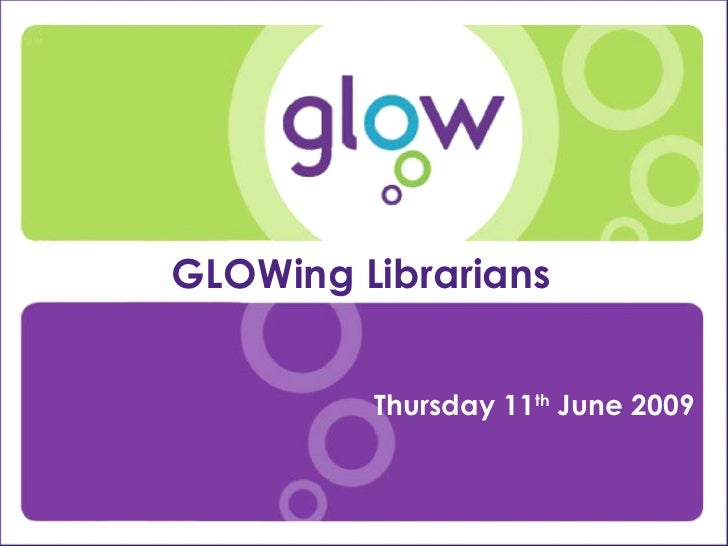 Presentation Title Presenter's Name Date Introduction GLOWing Librarians  Thursday 11 th  June 2009