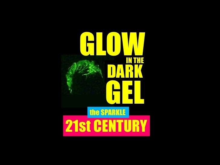 GLOW           IN THE        DARK       GEL   the SPARKLE21st CENTURY