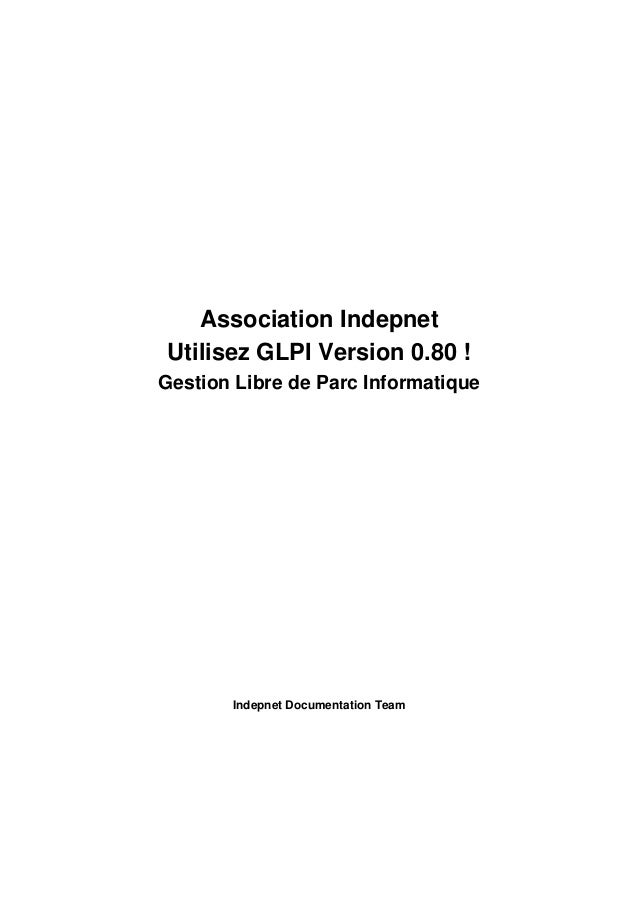 Association Indepnet Utilisez GLPI Version 0.80 ! Gestion Libre de Parc Informatique Indepnet Documentation Team