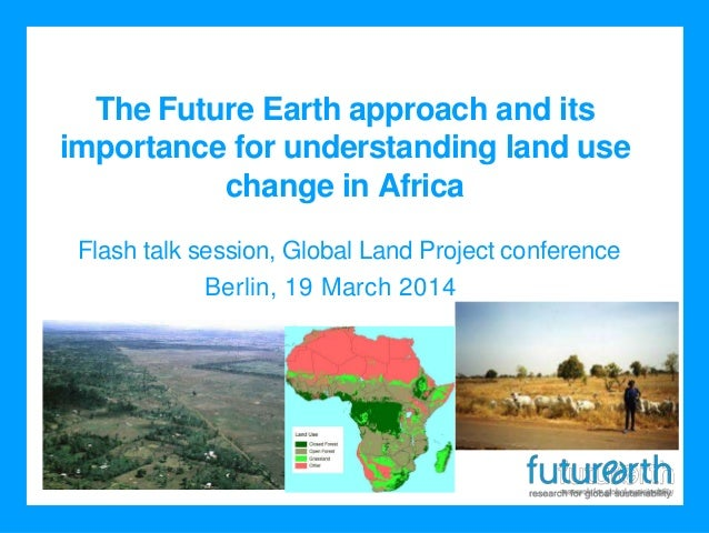 The Future Earth approach and its importance for understanding land use change in Africa Berlin, 19 March 2014 Flash talk ...