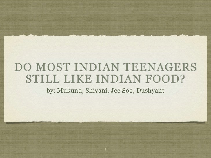 DO MOST INDIAN TEENAGERS  STILL LIKE INDIAN FOOD?     by: Mukund, Shivani, Jee Soo, Dushyant                           1