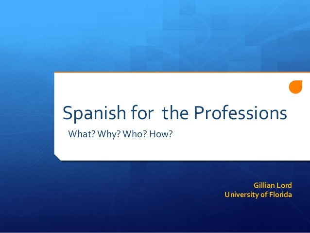Spanish for the Professions What? Why? Who? How?  Gillian Lord University of Florida