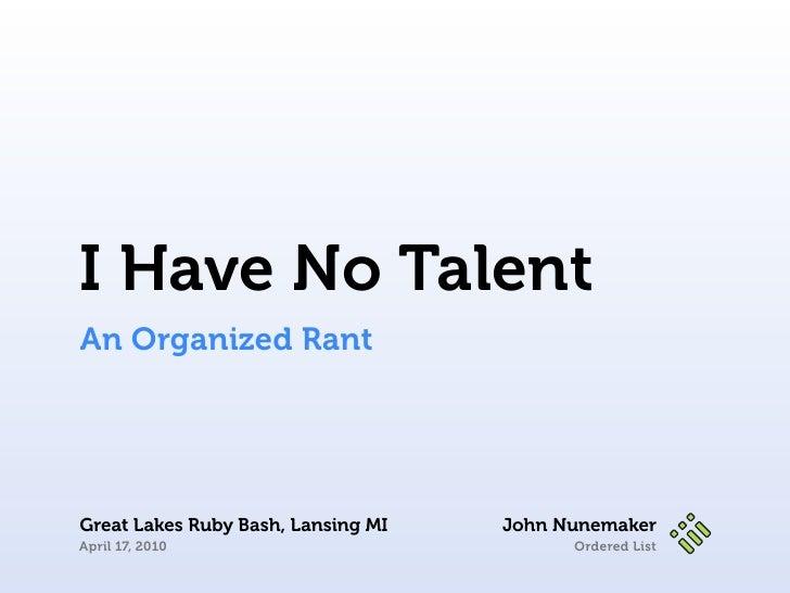 I Have No Talent                  An Organized Rant                      Great Lakes Ruby Bash, Lansing MI   John Nunemake...