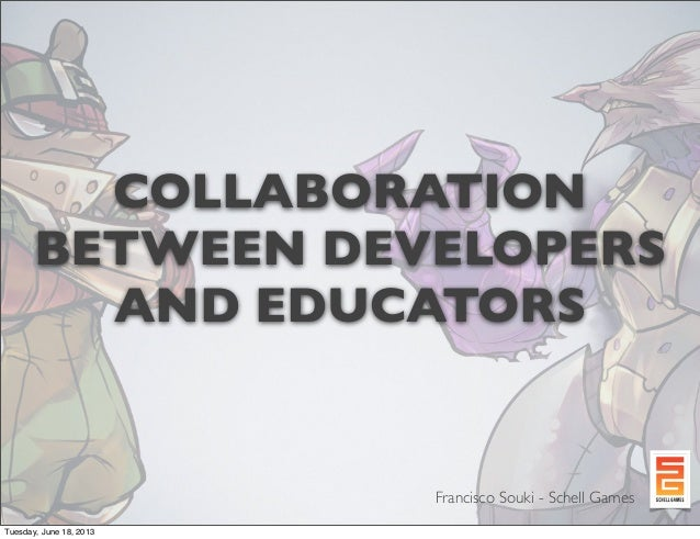 COLLABORATION BETWEEN DEVELOPERS AND EDUCATORS  Francisco Souki - Schell Games Tuesday, June 18, 2013