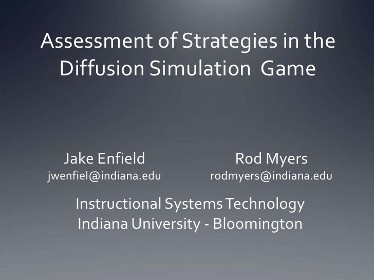 Assessment of Strategies in the Diffusion Simulation  Game<br />Jake Enfield<br />jwenfiel@indiana.edu<br />Rod Myers<br /...