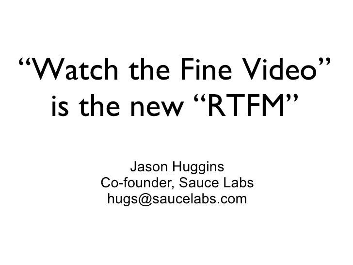 """Watch the Fine Video""   is the new ""RTFM""          Jason Huggins      Co-founder, Sauce Labs       hugs@saucelabs.com"
