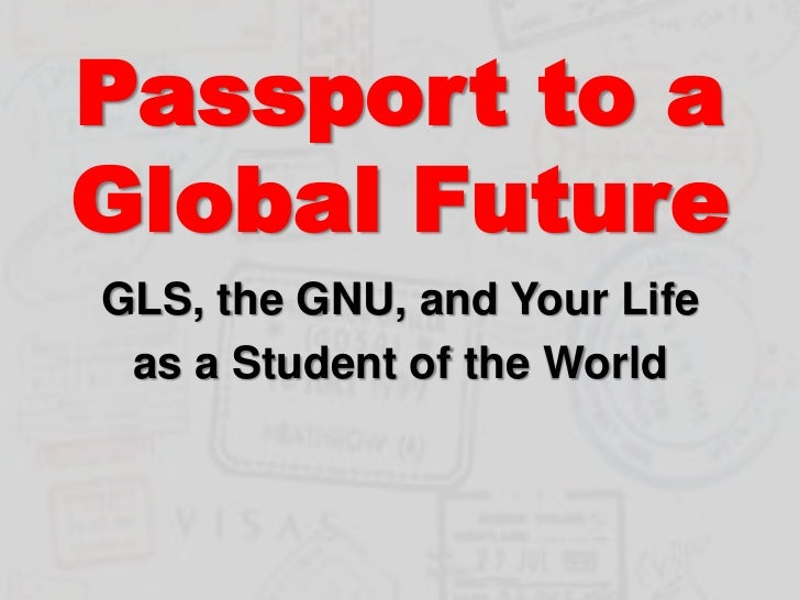 Passport to a Global Future<br />GLS, the GNU, and Your Life <br />as a Student of the World<br />