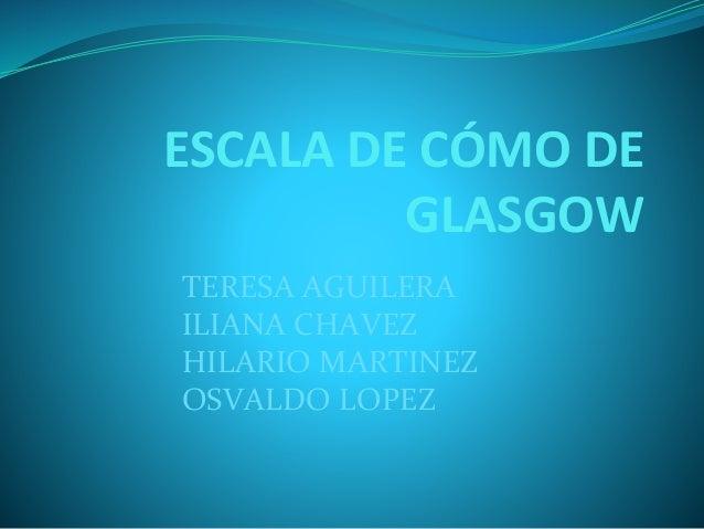 ESCALA DE CÓMO DE GLASGOW TERESA AGUILERA ILIANA CHAVEZ HILARIO MARTINEZ OSVALDO LOPEZ