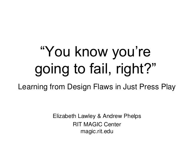 ―You know you're going to fail, right?‖ Learning from Design Flaws in Just Press Play Elizabeth Lawley & Andrew Phelps RIT...
