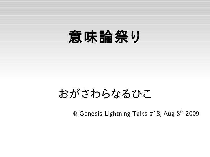 意味論祭り   おがさわらなるひこ  @ Genesis Lightning Talks #18, Aug 8th 2009