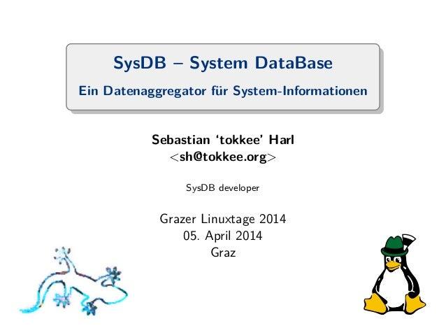 SysDB – System DataBase  Ein Datenaggregator f¨ur System-Informationen  Sebastian 'tokkee' Harl  <sh@tokkee.org>  SysDB de...