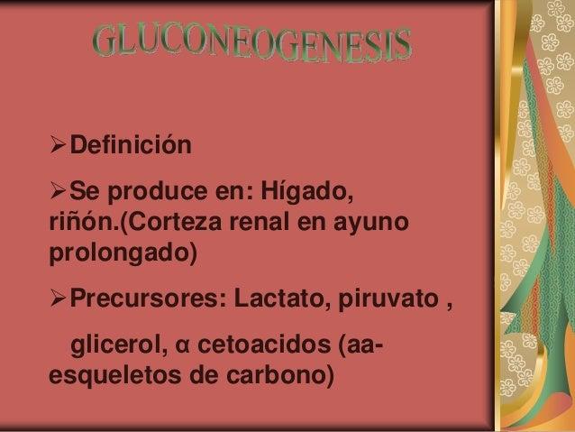 Definición Se produce en: Hígado, riñón.(Corteza renal en ayuno prolongado) Precursores: Lactato, piruvato , glicerol, ...