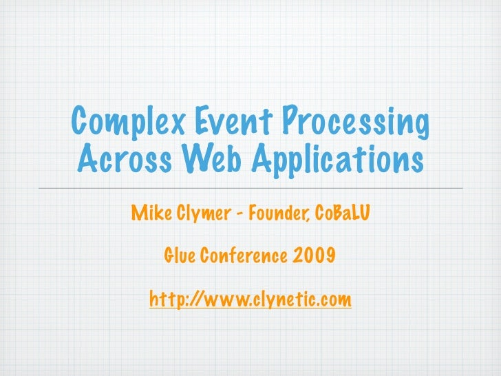 Complex Event Processing Across Web Applications    Mike Clymer - Founder, CoBaLU         Glue Conference 2009       http:...