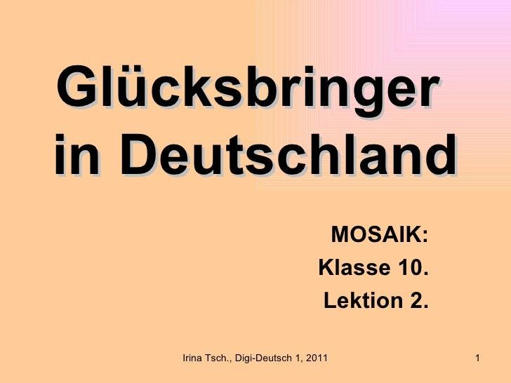Glücksbringerin Deutschland                                   MOSAIK:                                  Klasse 10.         ...