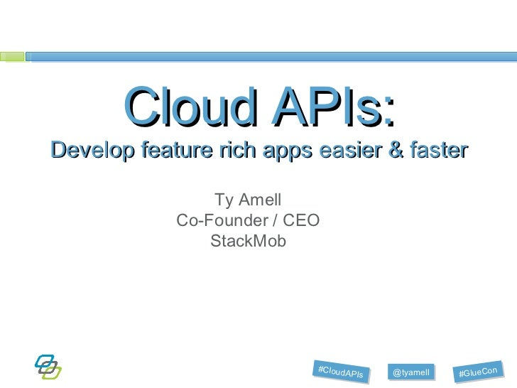 Cloud APIs: Develop feature rich apps easier & faster Ty Amell Co-Founder / CEO StackMob