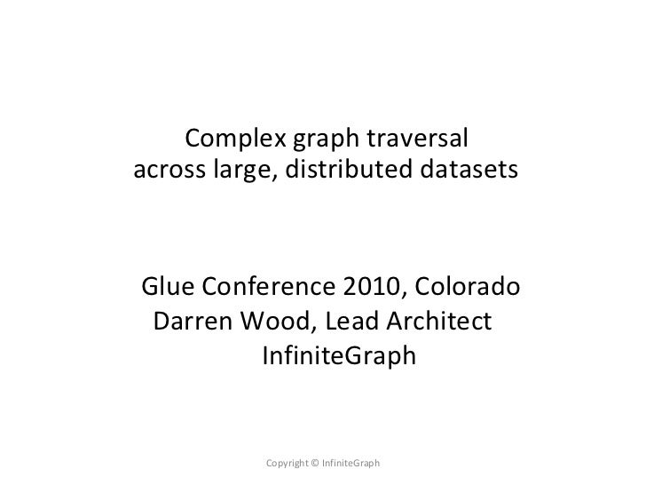 Complex graph traversal across large, distributed datasets    Glue Conference 2010, Colorado  Darren Wood, Lead Architect ...