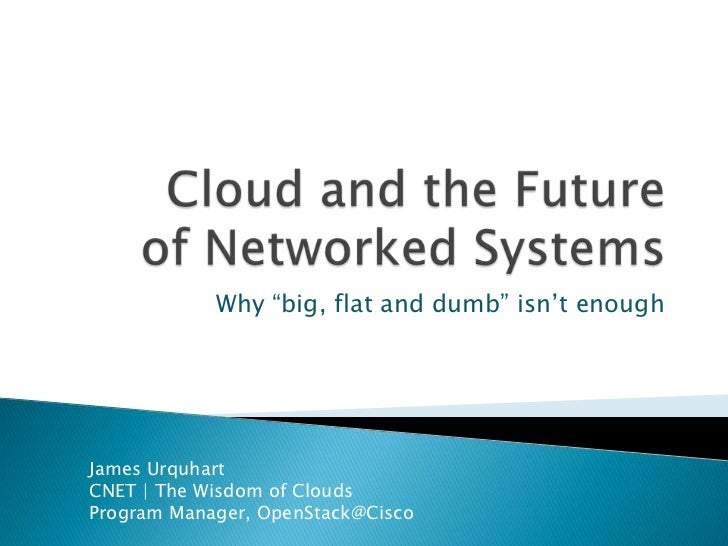 "Cloud and the Futureof Networked Systems<br />Why ""big, flat and dumb"" isn't enough<br />James Urquhart<br />CNET 