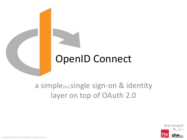 OpenID Connect a simple[sic] single sign-on & identity layer on top of OAuth 2.0 Brian Campbell @__b_c Copyright © 2014 Br...