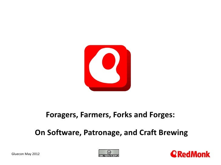 Foragers, Farmers, Forks and Forges:             On Software, Patronage, and Craft Brewing 10.20.2005Gluecon May 2012