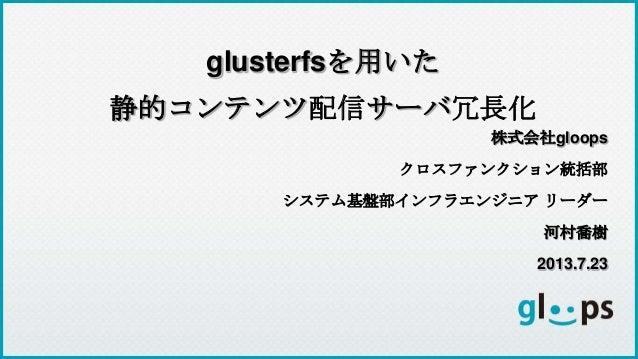 株式会社gloops クロスファンクション統括部 システム基盤部インフラエンジニア リーダー 河村喬樹 2013.7.23 glusterfsを用いた 静的コンテンツ配信サーバ冗長化
