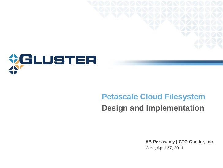 Petascale Cloud FilesystemDesign and Implementation           AB Periasamy   CTO Gluster, Inc.           Wed, April 27, 2011