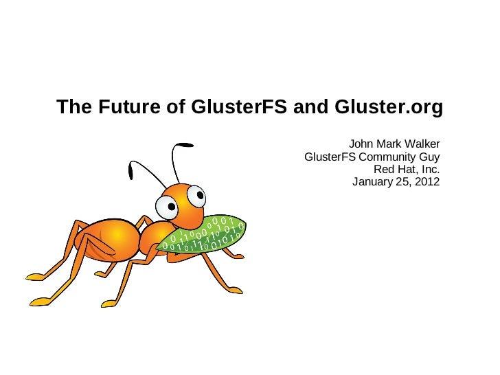 The Future of GlusterFS and Gluster.org John Mark Walker GlusterFS Community Guy Red Hat, Inc. January 25, 2012