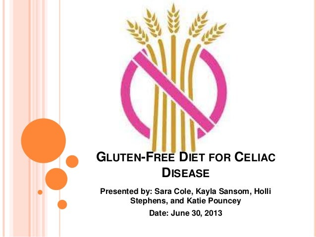 GLUTEN-FREE DIET FOR CELIAC DISEASE Presented by: Sara Cole, Kayla Sansom, Holli Stephens, and Katie Pouncey Date: June 30...