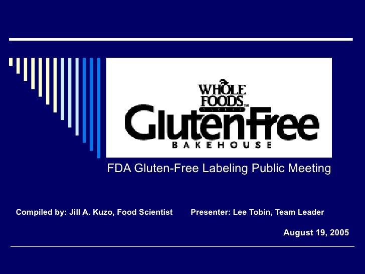 FDA Gluten-Free Labeling Public Meeting Compiled by: Jill A. Kuzo, Food Scientist  Presenter: Lee Tobin, Team Leader Augus...