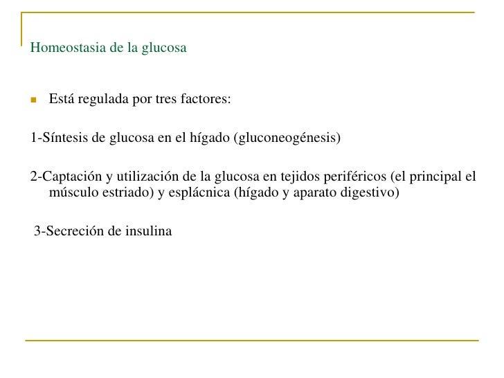 Homeostasia de la glucosa   Está regulada por tres factores:1-Síntesis de glucosa en el hígado (gluconeogénesis)2-Captaci...