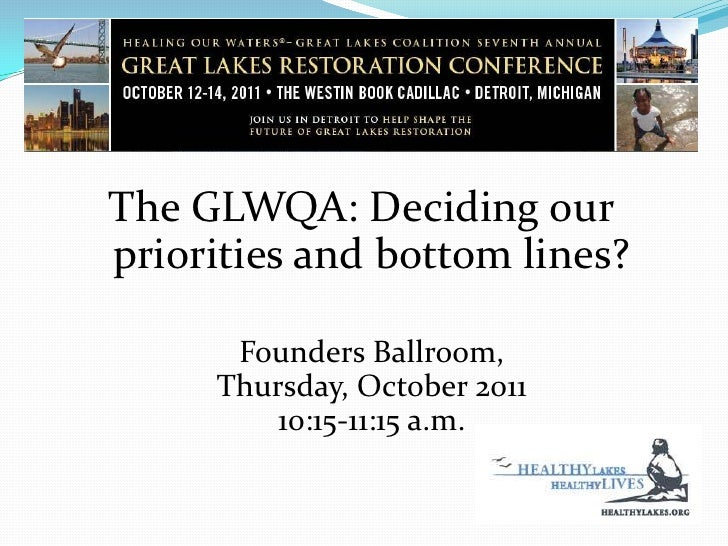 The GLWQA: Deciding our priorities and bottom lines?<br />Founders Ballroom,Thursday, October 201110:15-11:15 a.m.<br />