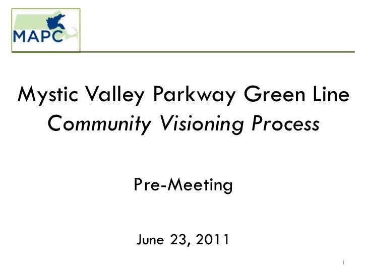 Mystic Valley Parkway Green Line  Community Visioning Process           Pre-Meeting           June 23, 2011               ...