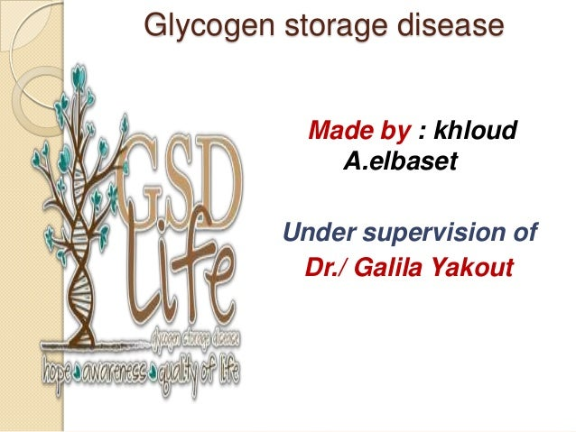 Glycogen storage disease           Made by : khloud             A.elbaset         Under supervision of          Dr./ Galil...