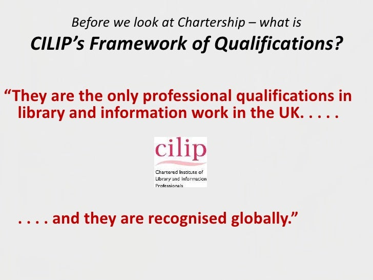 "Before we look at Chartership – what is CILIP's Framework of Qualifications?<br />""They are the only professional qualific..."