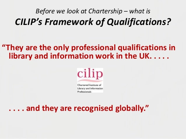 "Before we look at Chartership – what is CILIP's Framework of Qualifications? ""They are the only professional qualification..."