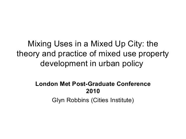 Mixing Uses in a Mixed Up City: the theory and practice of mixed use property development in urban policy London Met Post-...