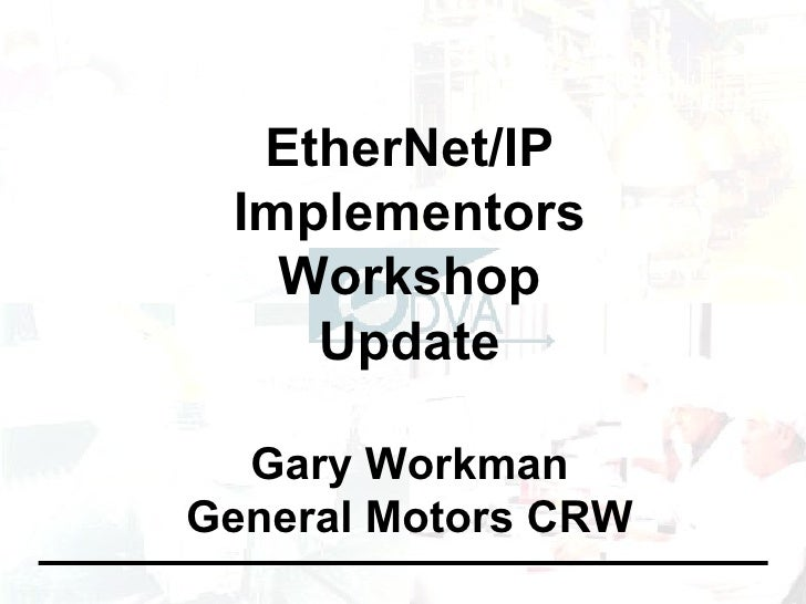 EtherNet/IP Implementors Workshop Update Gary Workman General Motors CRW