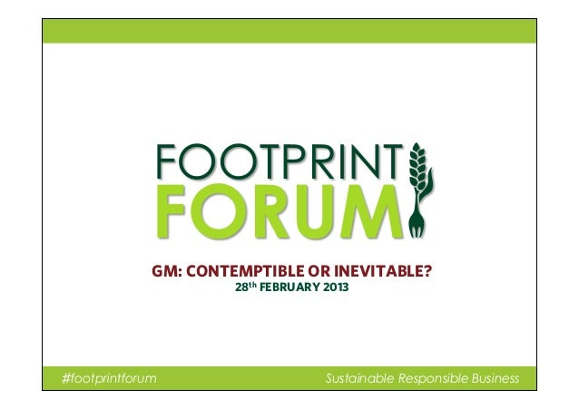 ♯footprintforum Sustainable Responsible Business GM: CONTEMPTIBLE OR INEVITABLE? 28th FEBRUARY 2013