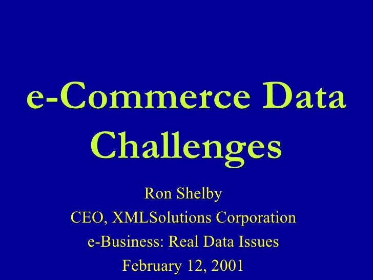 Ron Shelby CEO, XMLSolutions Corporation e-Business: Real Data Issues February 12, 2001 e-Commerce Data Challenges