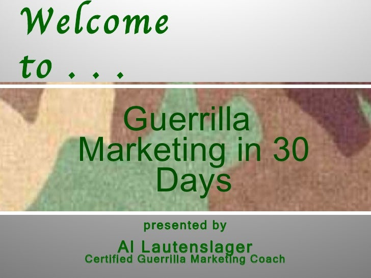 Welcometo . . .     Guerrilla   Marketing in 30       Days             presented by        Al Lautenslager   Certified Gue...