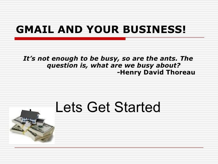 GMAIL AND YOUR BUSINESS! It's not enough to be busy, so are the ants. The        question is, what are we busy about?     ...