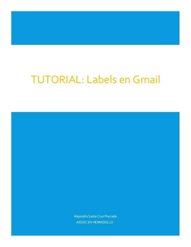 TUTORIAL: Labels en Gmail  Alejandro Santa Cruz Preciado AIESEC EN HERMOSILLO