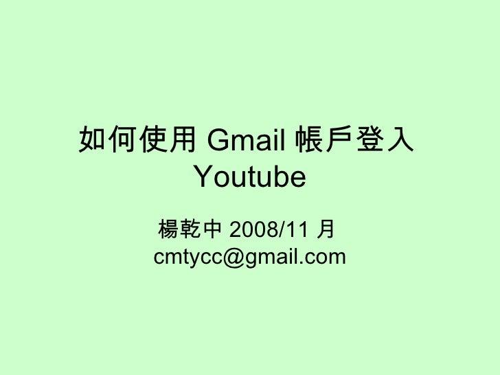 如何使用 Gmail 帳戶登入 Youtube 楊乾中 2008/11 月 [email_address]