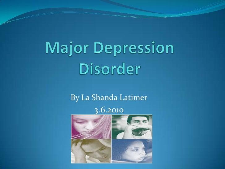 Major Depression Disorder<br />By La ShandaLatimer<br />3.6.2010<br />