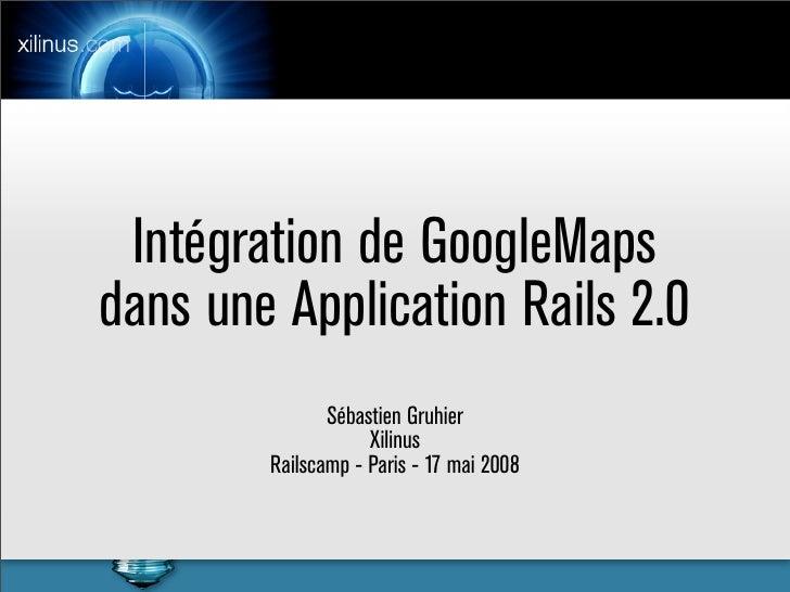 Intégration de GoogleMaps dans une Application Rails 2.0                Sébastien Gruhier                     Xilinus     ...